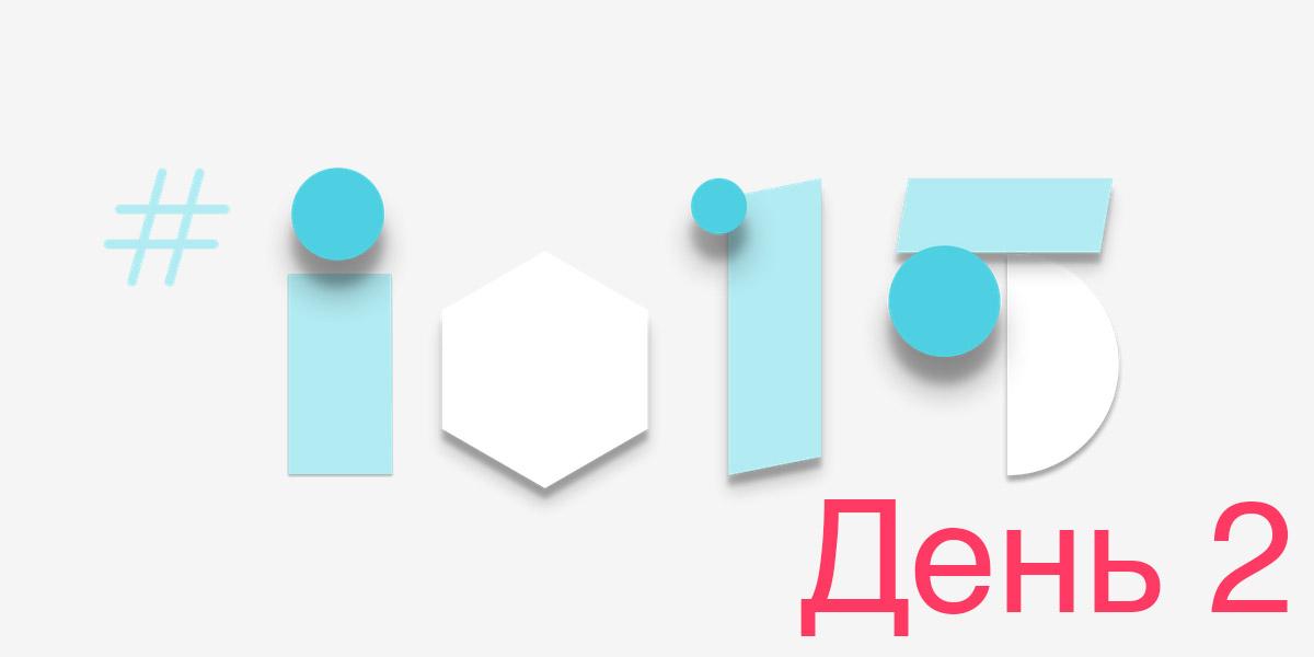 Google IO 2015 день 2
